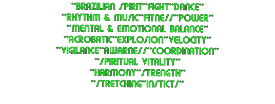 **BRAZILIAN SPIRIT**FIGHT**DANCE** **RHYTHM & MUSIC**FITNESS**POWER** **MENTAL & EMOTIONAL BALANCE** **ACROBATIC**EXPLOSION**VELOCITY** **VIGILANCE**AWARNESS**COORDINATION** **SPIRITUAL VITALITY** **HARMONY**STRENGTH** **STRETCHING**INSTICTS**
